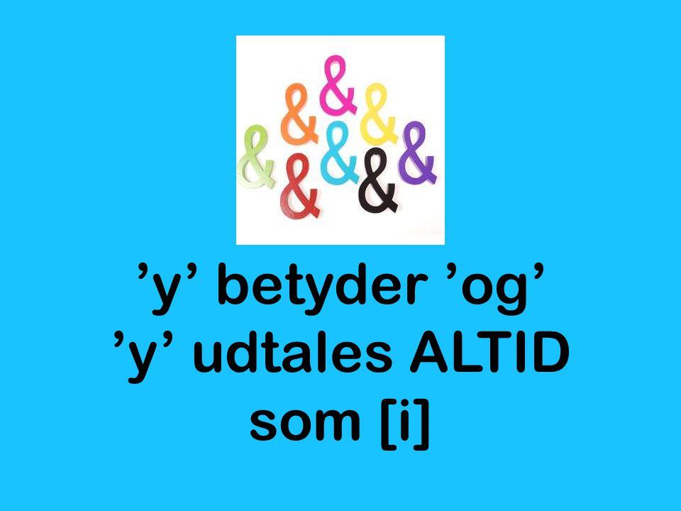 'y' betyder 'og' 'y' udtales ALTID som [i]